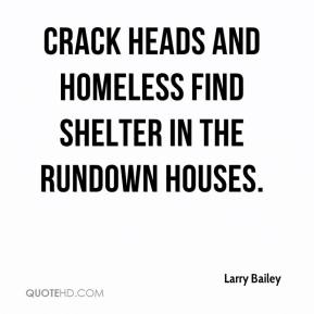 Larry Bailey  - Crack heads and homeless find shelter in the rundown houses.