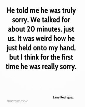 He told me he was truly sorry. We talked for about 20 minutes, just us. It was weird how he just held onto my hand, but I think for the first time he was really sorry.