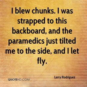 Larry Rodriguez  - I blew chunks. I was strapped to this backboard, and the paramedics just tilted me to the side, and I let fly.