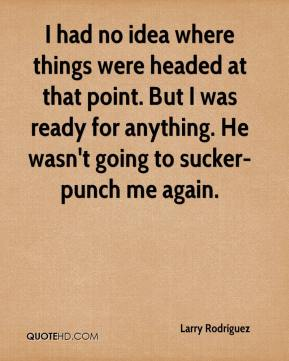 I had no idea where things were headed at that point. But I was ready for anything. He wasn't going to sucker-punch me again.