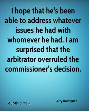 I hope that he's been able to address whatever issues he had with whomever he had. I am surprised that the arbitrator overruled the commissioner's decision.