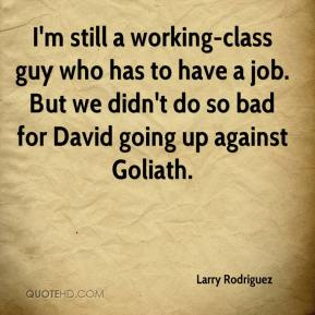 I'm still a working-class guy who has to have a job. But we didn't do so bad for David going up against Goliath.