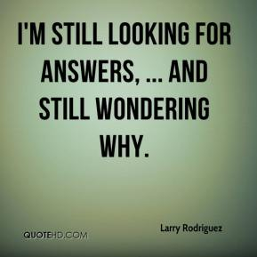 I'm still looking for answers, ... and still wondering why.