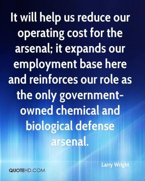 Larry Wright  - It will help us reduce our operating cost for the arsenal; it expands our employment base here and reinforces our role as the only government-owned chemical and biological defense arsenal.