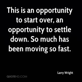 Larry Wright  - This is an opportunity to start over, an opportunity to settle down. So much has been moving so fast.