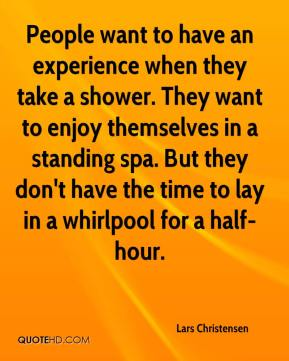 Lars Christensen  - People want to have an experience when they take a shower. They want to enjoy themselves in a standing spa. But they don't have the time to lay in a whirlpool for a half-hour.