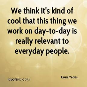 Laura Yecies  - We think it's kind of cool that this thing we work on day-to-day is really relevant to everyday people.