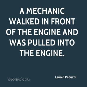 Lauren Peduzzi  - A mechanic walked in front of the engine and was pulled into the engine.