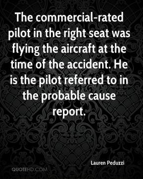 Lauren Peduzzi  - The commercial-rated pilot in the right seat was flying the aircraft at the time of the accident. He is the pilot referred to in the probable cause report.