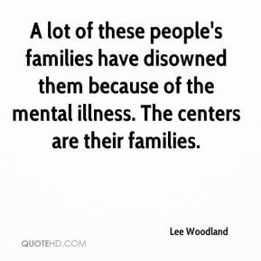 Lee Woodland  - A lot of these people's families have disowned them because of the mental illness. The centers are their families.