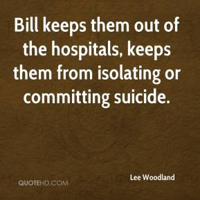 Lee Woodland  - Bill keeps them out of the hospitals, keeps them from isolating or committing suicide.