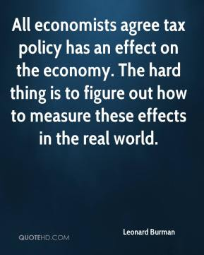 Leonard Burman  - All economists agree tax policy has an effect on the economy. The hard thing is to figure out how to measure these effects in the real world.