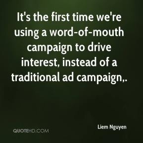 Liem Nguyen  - It's the first time we're using a word-of-mouth campaign to drive interest, instead of a traditional ad campaign.