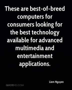 Liem Nguyen  - These are best-of-breed computers for consumers looking for the best technology available for advanced multimedia and entertainment applications.