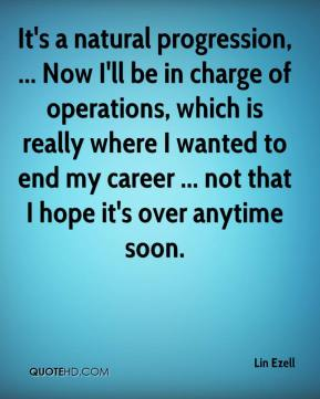 Lin Ezell  - It's a natural progression, ... Now I'll be in charge of operations, which is really where I wanted to end my career ... not that I hope it's over anytime soon.