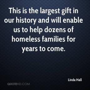 Linda Hall  - This is the largest gift in our history and will enable us to help dozens of homeless families for years to come.