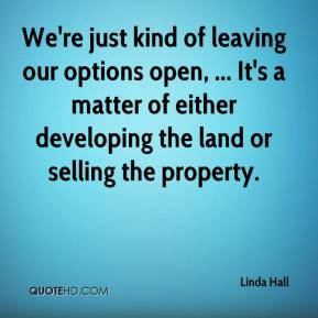 Linda Hall  - We're just kind of leaving our options open, ... It's a matter of either developing the land or selling the property.