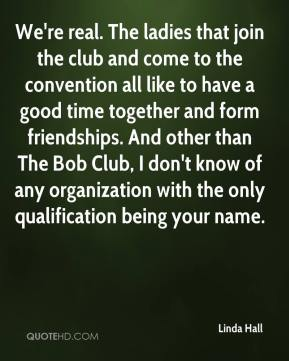 Linda Hall  - We're real. The ladies that join the club and come to the convention all like to have a good time together and form friendships. And other than The Bob Club, I don't know of any organization with the only qualification being your name.