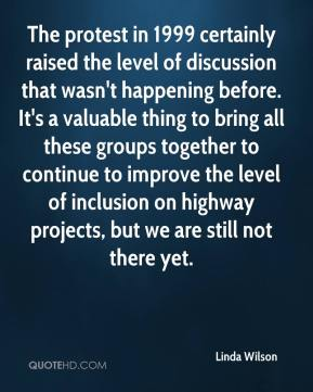 Linda Wilson  - The protest in 1999 certainly raised the level of discussion that wasn't happening before. It's a valuable thing to bring all these groups together to continue to improve the level of inclusion on highway projects, but we are still not there yet.