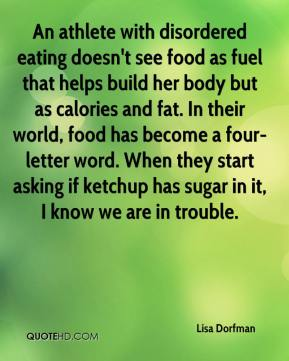 Lisa Dorfman  - An athlete with disordered eating doesn't see food as fuel that helps build her body but as calories and fat. In their world, food has become a four-letter word. When they start asking if ketchup has sugar in it, I know we are in trouble.