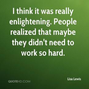 Lisa Lewis  - I think it was really enlightening. People realized that maybe they didn't need to work so hard.