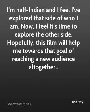 Lisa Ray  - I'm half-Indian and I feel I've explored that side of who I am. Now, I feel it's time to explore the other side. Hopefully, this film will help me towards that goal of reaching a new audience altogether.