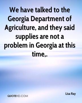 We have talked to the Georgia Department of Agriculture, and they said supplies are not a problem in Georgia at this time.