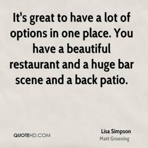 It's great to have a lot of options in one place. You have a beautiful restaurant and a huge bar scene and a back patio.