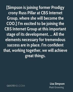 [Simpson is joining former Prodigy crony Russ Pillar at CBS Internet Group, where she will become the COO.] I'm excited to be joining the CBS Internet Group at this important stage of its development, ... All the elements necessary for tremendous success are in place. I'm confident that, working together, we will achieve great things.