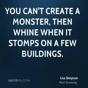 You can't create a monster, then whine when it stomps on a few buildings.