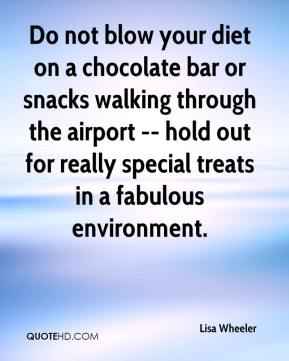 Lisa Wheeler  - Do not blow your diet on a chocolate bar or snacks walking through the airport -- hold out for really special treats in a fabulous environment.