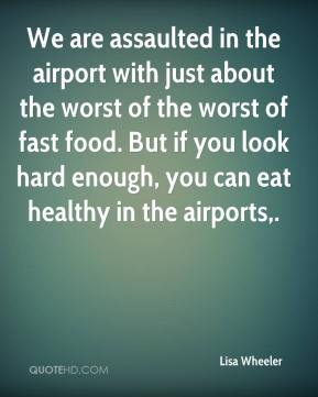 Lisa Wheeler  - We are assaulted in the airport with just about the worst of the worst of fast food. But if you look hard enough, you can eat healthy in the airports.