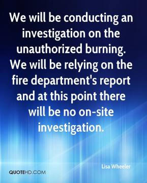 Lisa Wheeler  - We will be conducting an investigation on the unauthorized burning. We will be relying on the fire department's report and at this point there will be no on-site investigation.