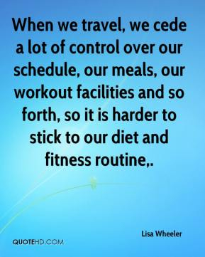 Lisa Wheeler  - When we travel, we cede a lot of control over our schedule, our meals, our workout facilities and so forth, so it is harder to stick to our diet and fitness routine.