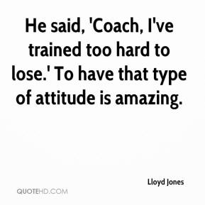 He said, 'Coach, I've trained too hard to lose.' To have that type of attitude is amazing.