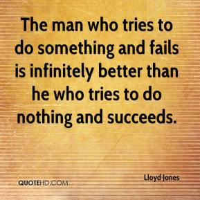 Lloyd Jones  - The man who tries to do something and fails is infinitely better than he who tries to do nothing and succeeds.