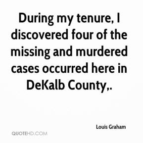 Louis Graham  - During my tenure, I discovered four of the missing and murdered cases occurred here in DeKalb County.