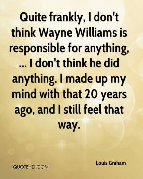 Louis Graham  - Quite frankly, I don't think Wayne Williams is responsible for anything, ... I don't think he did anything. I made up my mind with that 20 years ago, and I still feel that way.