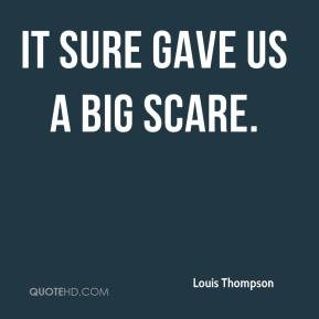 Louis Thompson  - It sure gave us a big scare.