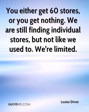 Louise Driver  - You either get 60 stores, or you get nothing. We are still finding individual stores, but not like we used to. We're limited.