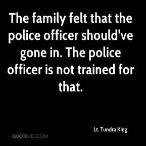 Lt. Tundra King  - The family felt that the police officer should've gone in. The police officer is not trained for that.