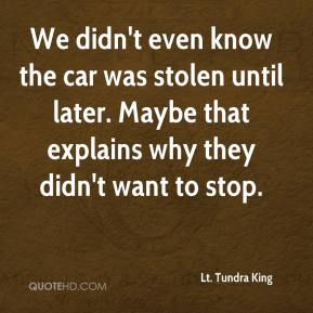 Lt. Tundra King  - We didn't even know the car was stolen until later. Maybe that explains why they didn't want to stop.