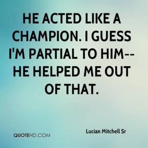 He acted like a champion. I guess I'm partial to him--he helped me out of that.