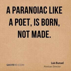 A paranoiac like a poet, is born, not made.
