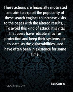 Luis Corrons  - These actions are financially motivated and aim to exploit the popularity of these search engines to increase visits to the pages with the altered results, ... To avoid this kind of attack, it is vital that users have reliable antivirus protection and keep their systems up-to-date, as the vulnerabilities used have often been in existence for some time.
