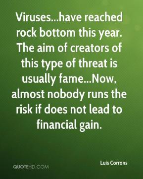 Luis Corrons  - Viruses...have reached rock bottom this year. The aim of creators of this type of threat is usually fame...Now, almost nobody runs the risk if does not lead to financial gain.