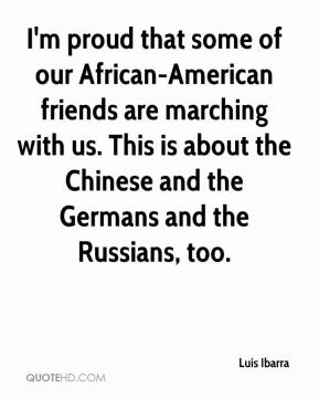 Luis Ibarra  - I'm proud that some of our African-American friends are marching with us. This is about the Chinese and the Germans and the Russians, too.