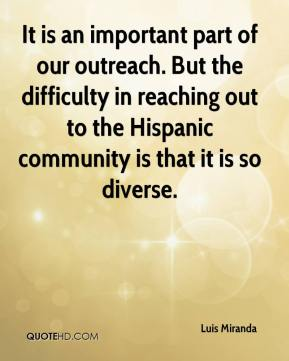 It is an important part of our outreach. But the difficulty in reaching out to the Hispanic community is that it is so diverse.