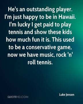 Luke Jensen  - He's an outstanding player. I'm just happy to be in Hawaii. I'm lucky I get paid to play tennis and show these kids how much fun it is. This used to be a conservative game, now we have music, rock 'n' roll tennis.