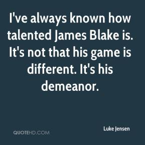 Luke Jensen  - I've always known how talented James Blake is. It's not that his game is different. It's his demeanor.
